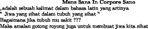 """~~~~~~~~~~~~~~~~~~~~~~~~~~~~~~~~~~~~\bold{Mens~Sana~In~Corpore~Sano} \\ , \text{adalah sebuah kalimat dalam bahasa latin yang artinya} \\ \text{"""" Jiwa yang sihat dalam tubuh yang sihat """"} \\ \text{Bagaimana jika tubuh mu sakit ???} \\ \text{Maka amalan gotong royong juga untuk membuat jiwa kita sihat}"""